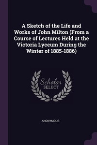 Книга под заказ: «A Sketch of the Life and Works of John Milton (From a Course of Lectures Held at the Victoria Lyceum During the Winter of 1885-1886)»