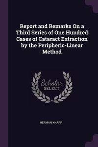 Книга под заказ: «Report and Remarks On a Third Series of One Hundred Cases of Cataract Extraction by the Peripheric-Linear Method»