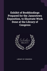 Exhibit of Bookbindings Prepared for the Jamestown Exposition, to Illustrate Work Done at the Library of Congress, Library of Congress обложка-превью