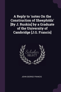 Книга под заказ: «A Reply to 'notes On the Construction of Sheepfolds' [By J. Ruskin] by a Graduate of the University of Cambridge [J.G. Francis]»