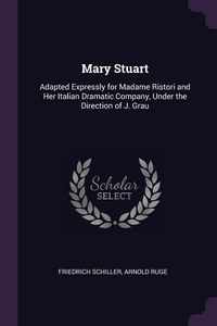 Mary Stuart: Adapted Expressly for Madame Ristori and Her Italian Dramatic Company, Under the Direction of J. Grau, Schiller Friedrich, Arnold Ruge обложка-превью