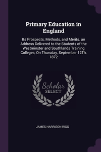 Primary Education in England: Its Prospects, Methods, and Merits. an Address Delivered to the Students of the Westminster and Southlands Training Colleges, On Thursday, September 12Th, 1872, James Harrison Rigg обложка-превью