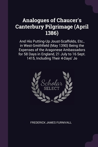 Analogues of Chaucer's Canterbury Pilgrimage (April 1386): And His Putting-Up Joust-Scaffolds, Etc., in West-Smithfield (May 1390) Being the Expenses of the Aragonese Ambassadors for 58 Days in England, 21 July to 16 Sept. 1415, Including Their 4-Days' Jo, Frederick James Furnivall обложка-превью