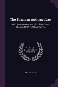 The Sherman Antitrust Law: With Amendments and List of Decisions Thereunder Or Relating Thereto, United States обложка-превью