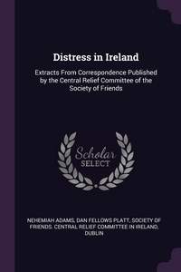 Distress in Ireland: Extracts From Correspondence Published by the Central Relief Committee of the Society of Friends, Nehemiah Adams, Dan Fellows Platt, Society of Friends. Central Relief Commi обложка-превью