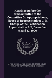 Книга под заказ: «Hearings Before the Subcommittee of the Committee On Appropriations, House of Representatives ... in Charge of the Fortification Appropriation Bill, December 5, and 12, 1906»