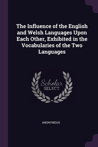 Книга под заказ: «The Influence of the English and Welsh Languages Upon Each Other, Exhibited in the Vocabularies of the Two Languages»