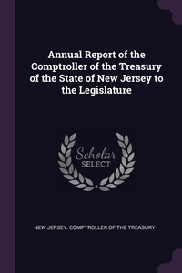 Annual Report of the Comptroller of the Treasury of the State of New Jersey to the Legislature, New Jersey. Comptroller Of The Treasury обложка-превью