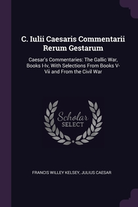 C. Iulii Caesaris Commentarii Rerum Gestarum: Caesar's Commentaries: The Gallic War, Books I-Iv, With Selections From Books V-Vii and From the Civil War, Francis Willey Kelsey, Julius Caesar обложка-превью