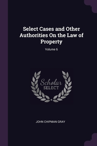 Select Cases and Other Authorities On the Law of Property; Volume 6, John Chipman Gray обложка-превью