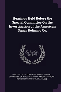 Книга под заказ: «Hearings Held Before the Special Committee On the Investigation of the American Sugar Refining Co.»