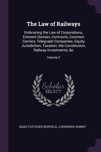 The Law of Railways: Embracing the Law of Corporations, Eminent Domain, Contracts, Common Carriers, Telegraph Companies, Equity Jurisdiction, Taxation, the Constitution, Railway Investments, &c; Volume 2, Isaac Fletcher Redfield, J Kendrick Kinney обложка-превью