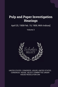 Pulp and Paper Investigation Hearings: April 25, 1908-Feb. 19, 1909, With Indices]; Volume 3, United States. Congress. House, United States. Congress. House. Select C обложка-превью