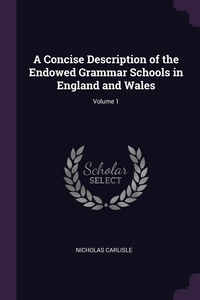 Книга под заказ: «A Concise Description of the Endowed Grammar Schools in England and Wales; Volume 1»
