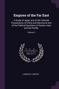 Empires of the Far East: A Study of Japan and of Her Colonial Possessions, of China and Manchuria and of the Political Questions of Eastern Asia and the Pacific; Volume 2, Lancelot Lawton обложка-превью