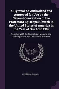 A Hymnal As Authorized and Approved for Use by the General Convention of the Protestant Episcopal Church in the United States of America in the Year of Our Lord 1916: Together With the Canticles at Morning and Evening Prayer and Occasional Anthems, Episcopal Church обложка-превью