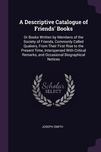 A Descriptive Catalogue of Friends' Books: Or Books Written by Members of the Society of Friends, Commonly Called Quakers, From Their First Rise to the Present Time, Interspersed With Critical Remarks, and Occasional Biographical Notices, Joseph Smith обложка-превью