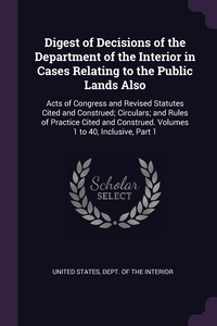 Digest of Decisions of the Department of the Interior in Cases Relating to the Public Lands Also: Acts of Congress and Revised Statutes Cited and Construed; Circulars; and Rules of Practice Cited and Construed. Volumes 1 to 40, Inclusive, Part 1, United States, Dept. of the Interior обложка-превью