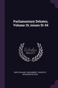 Parliamentary Debates, Volume 19, issues 51-54, New Zealand. Parliament. House of Repres обложка-превью