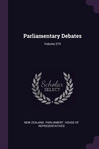 Parliamentary Debates; Volume 274, New Zealand. Parliament. House of Repres обложка-превью