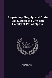 Книга под заказ: «Proprietary, Supply, and State Tax Lists of the City and County of Philadelphia»