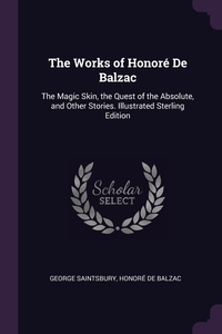 The Works of Honoré De Balzac: The Magic Skin, the Quest of the Absolute, and Other Stories. Illustrated Sterling Edition; Illustrated Sterling Edition, George Saintsbury, Honore De Balzac обложка-превью