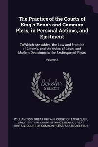 The Practice of the Courts of King's Bench and Common Pleas, in Personal Actions, and Ejectment: To Which Are Added, the Law and Practice of Extents, and the Rules of Court, and Modern Decisions, in the Exchequer of Pleas; Volume 2, William Tidd, Great Britain. Court of Exchequer, Great Britain. Court Of King's Bench обложка-превью
