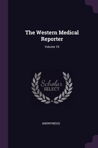 Книга под заказ: «The Western Medical Reporter; Volume 10»