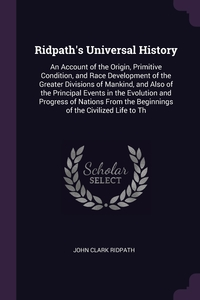 Ridpath's Universal History: An Account of the Origin, Primitive Condition, and Race Development of the Greater Divisions of Mankind, and Also of the Principal Events in the Evolution and Progress of Nations From the Beginnings of the Civilized Life to Th, John Clark Ridpath обложка-превью
