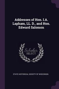 Книга под заказ: «Addresses of Hon. I.A. Lapham, LL. D., and Hon. Edward Salomon»