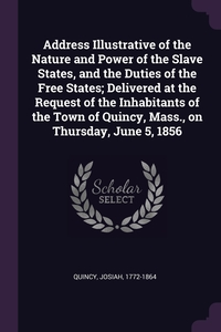 Книга под заказ: «Address Illustrative of the Nature and Power of the Slave States, and the Duties of the Free States; Delivered at the Request of the Inhabitants of the Town of Quincy, Mass., on Thursday, June 5, 1856»