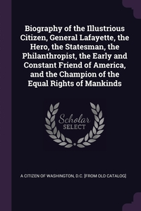 Biography of the Illustrious Citizen, General Lafayette, the Hero, the Statesman, the Philanthropist, the Early and Constant Friend of America, and the Champion of the Equal Rights of Mankinds, D.C. [from old A citizen of Washington обложка-превью