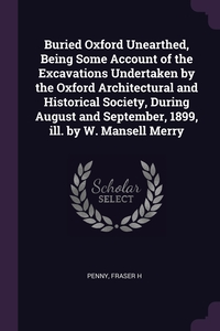 Книга под заказ: «Buried Oxford Unearthed, Being Some Account of the Excavations Undertaken by the Oxford Architectural and Historical Society, During August and September, 1899, ill. by W. Mansell Merry»
