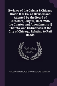 By-laws of the Galena & Chicago Union R.R. Co. as Revised and Adopted by the Board of Directors, July 21, 1859, With the Charter and Amendments [!] Thereto, and Ordinances of the City of Chicago, Relating to Rail Roads, Galena and Chicago Union Railroad Compan обложка-превью
