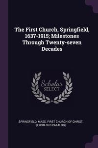 Книга под заказ: «The First Church, Springfield, 1637-1915; Milestones Through Twenty-seven Decades»