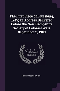 Книга под заказ: «The First Siege of Louisburg, 1745; an Address Delivered Before the New Hampshire Society of Colonial Wars September 2, 1909»