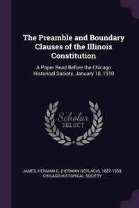 The Preamble and Boundary Clauses of the Illinois Constitution: A Paper Read Before the Chicago Historical Society, January 18, 1910, Herman G. 1887-1959 James, Chicago Historical Society обложка-превью