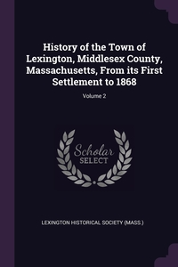 History of the Town of Lexington, Middlesex County, Massachusetts, From its First Settlement to 1868; Volume 2, Lexington Historical Society (Mass.) обложка-превью