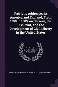 Patriotic Addresses in America and England, From 1850 to 1885, on Slavery, the Civil War, and the Development of Civil Liberty in the United States, Henry Ward Beecher, John R. 1837-1926 Howard обложка-превью