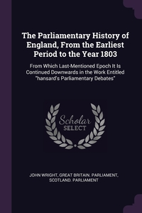 The Parliamentary History of England, From the Earliest Period to the Year 1803: From Which Last-Mentioned Epoch It Is Continued Downwards in the Work Entitled 'hansard's Parliamentary Debates', John Wright, Great Britain. Parliament, Scotland. Parliament обложка-превью