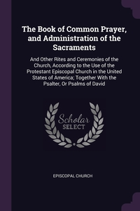 The Book of Common Prayer, and Administration of the Sacraments: And Other Rites and Ceremonies of the Church, According to the Use of the Protestant Episcopal Church in the United States of America; Together With the Psalter, Or Psalms of David, Episcopal Church обложка-превью