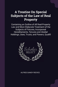 A Treatise On Special Subjects of the Law of Real Property: Containing an Outline of All Real-Property Law and More Elaborate Treatment of the Subjects of Fixtures, Incorporeal Hereditaments, Tenures and Alodial Holdings, Uses, Trusts, and Powers, Qualifi, Alfred Gandy Reeves обложка-превью