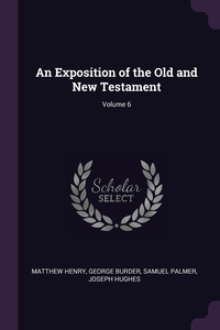 An Exposition of the Old and New Testament; Volume 6, Matthew Henry, George Burder, Samuel Palmer обложка-превью