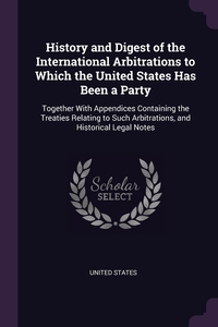 History and Digest of the International Arbitrations to Which the United States Has Been a Party: Together With Appendices Containing the Treaties Relating to Such Arbitrations, and Historical Legal Notes, United States обложка-превью