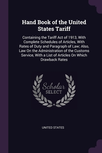 Hand Book of the United States Tariff: Containing the Tariff Act of 1913, With Complete Schedules of Articles, With Rates of Duty and Paragraph of Law; Also, Law On the Administration of the Customs Service, With a List of Articles On Which Drawback Rates, United States обложка-превью