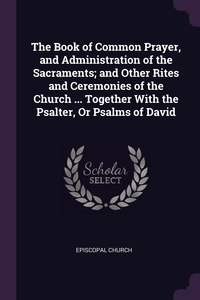 The Book of Common Prayer, and Administration of the Sacraments; and Other Rites and Ceremonies of the Church ... Together With the Psalter, Or Psalms of David, Episcopal Church обложка-превью