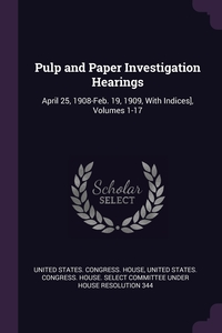 Pulp and Paper Investigation Hearings: April 25, 1908-Feb. 19, 1909, With Indices], Volumes 1-17, United States. Congress. House, United States. Congress. House. Select C обложка-превью