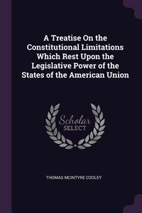 A Treatise On the Constitutional Limitations Which Rest Upon the Legislative Power of the States of the American Union, Thomas McIntyre Cooley обложка-превью