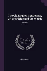 The Old English Gentleman, Or, the Fields and the Woods; Volume 3, John Mills обложка-превью