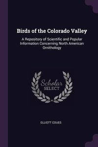 Birds of the Colorado Valley: A Repository of Scientific and Popular Information Concerning North American Ornithology, Elliott Coues обложка-превью
